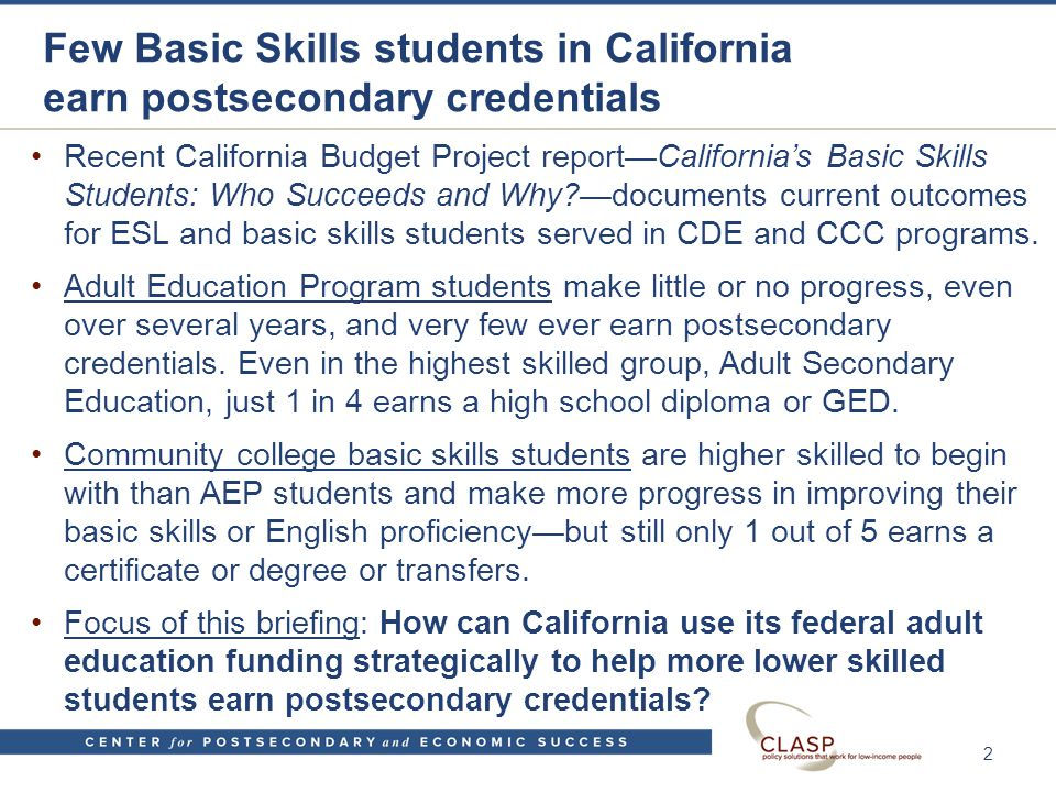 Few Basic Skills students in California earn postsecondary credentials Recent California Budget Project report—California's Basic Skills Students: Who Succeeds and Why —documents current outcomes for ESL and basic skills students served in CDE and CCC programs.