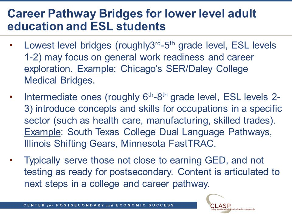 Career Pathway Bridges for lower level adult education and ESL students Lowest level bridges (roughly3 rd -5 th grade level, ESL levels 1-2) may focus on general work readiness and career exploration.