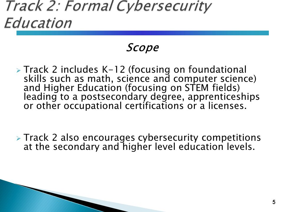 5 Track 2: Formal Cybersecurity Education Scope  Track 2 includes K-12 (focusing on foundational skills such as math, science and computer science) a