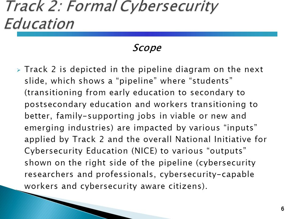 """6 Track 2: Formal Cybersecurity Education Scope  Track 2 is depicted in the pipeline diagram on the next slide, which shows a """"pipeline"""" where """"stude"""
