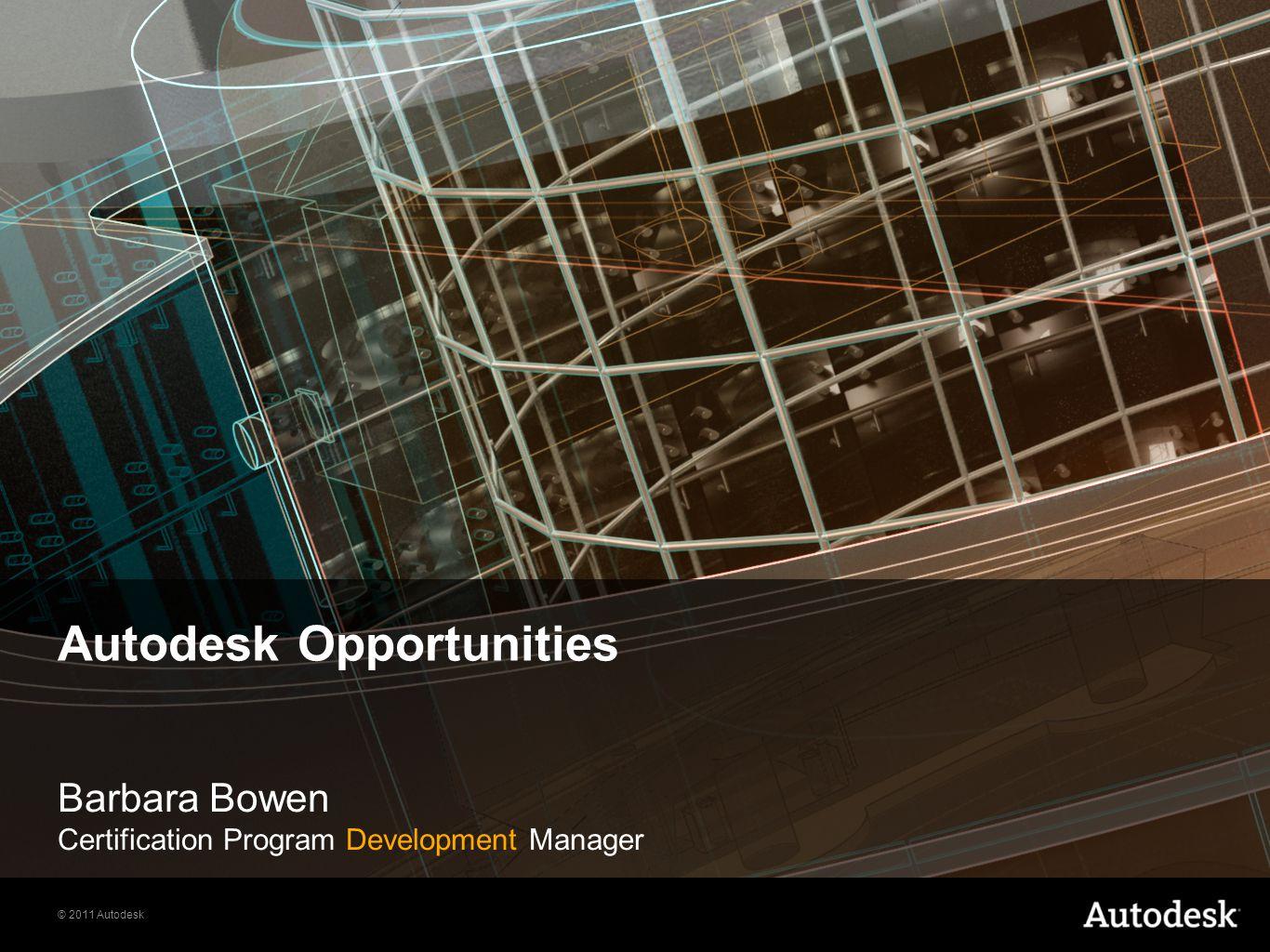 © 2011 Autodesk Autodesk Opportunities Barbara Bowen Certification Program Development Manager