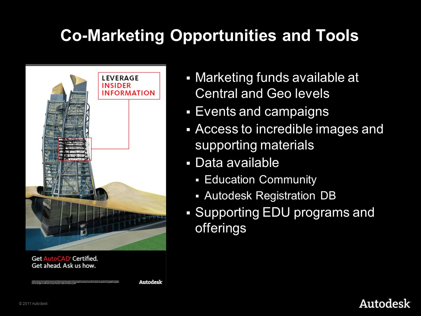 © 2011 Autodesk Co-Marketing Opportunities and Tools  Marketing funds available at Central and Geo levels  Events and campaigns  Access to incredible images and supporting materials  Data available  Education Community  Autodesk Registration DB  Supporting EDU programs and offerings