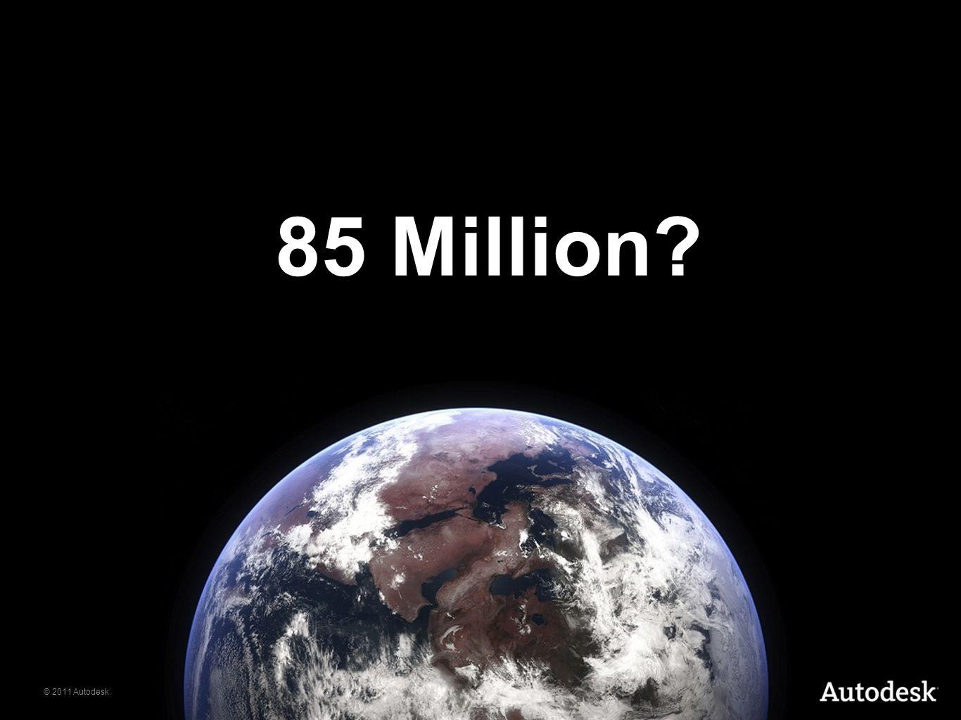 © 2011 Autodesk 85 Million?