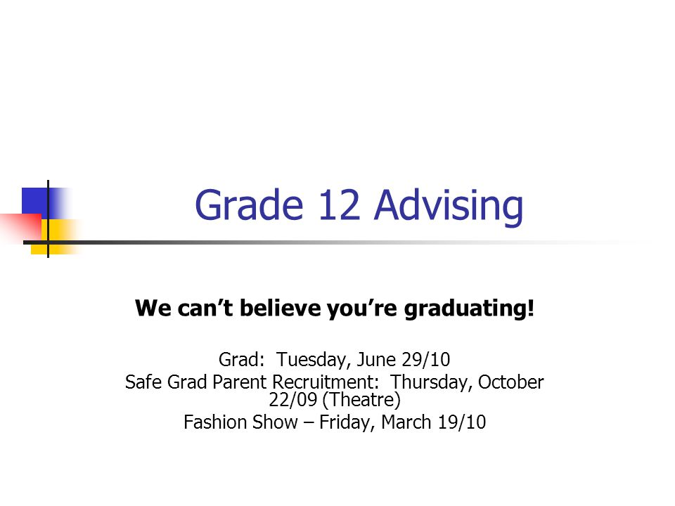Grade 12 Advising We can't believe you're graduating! Grad: Tuesday, June 29/10 Safe Grad Parent Recruitment: Thursday, October 22/09 (Theatre) Fashio