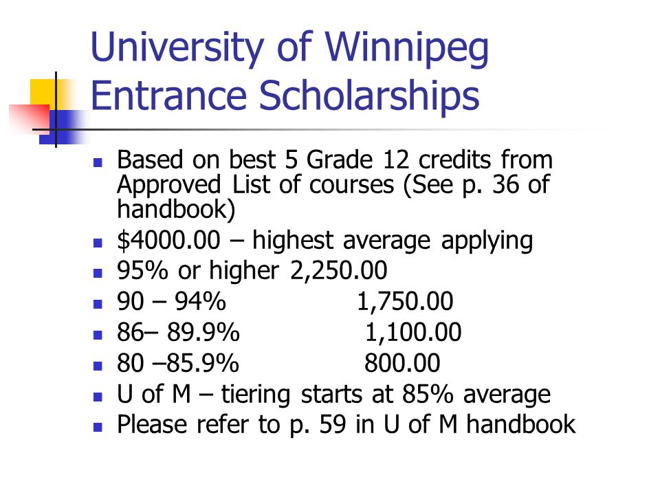 University of Winnipeg Entrance Scholarships Based on best 5 Grade 12 credits from Approved List of courses (See p. 36 of handbook) $4000.00 – highest