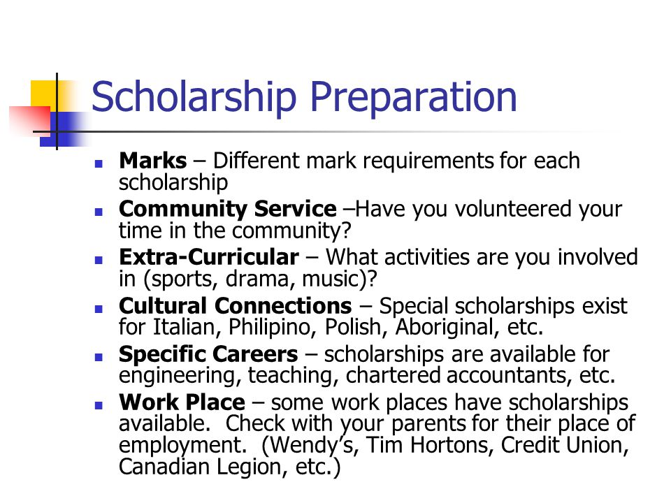 Scholarship Preparation Marks – Different mark requirements for each scholarship Community Service –Have you volunteered your time in the community? E