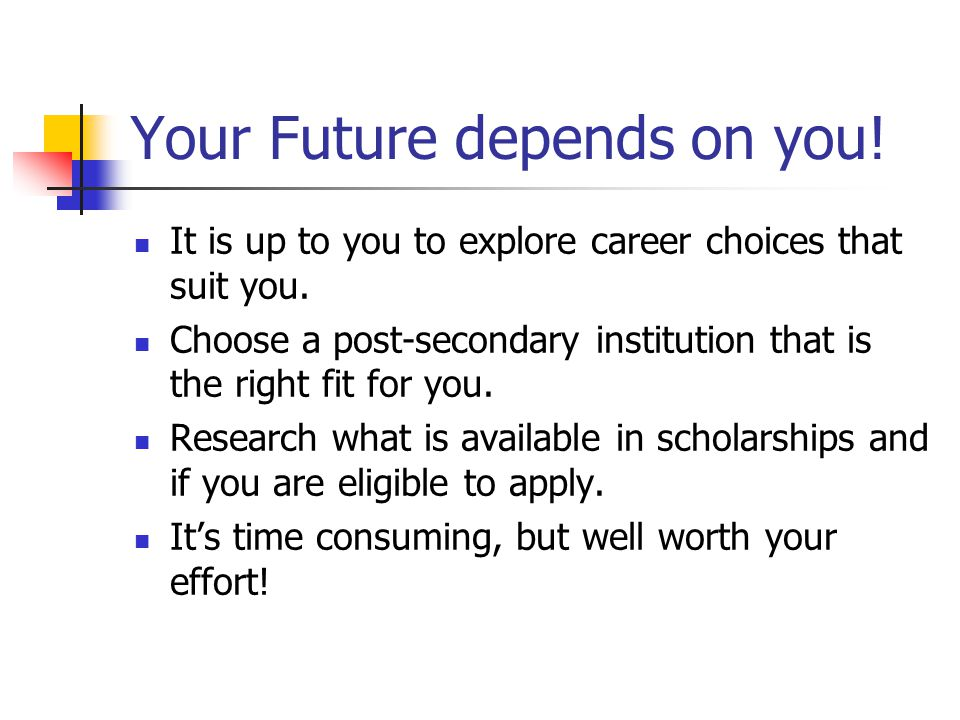 Your Future depends on you! It is up to you to explore career choices that suit you. Choose a post-secondary institution that is the right fit for you