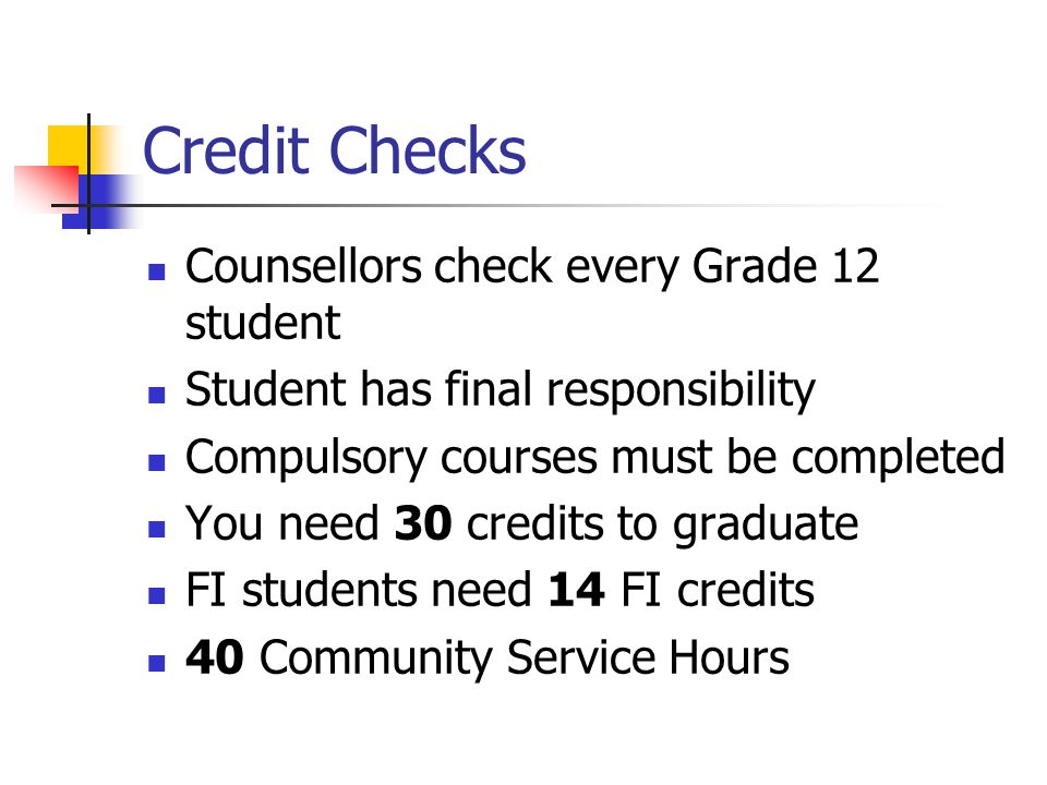 Credit Checks Counsellors check every Grade 12 student Student has final responsibility Compulsory courses must be completed You need 30 credits to gr