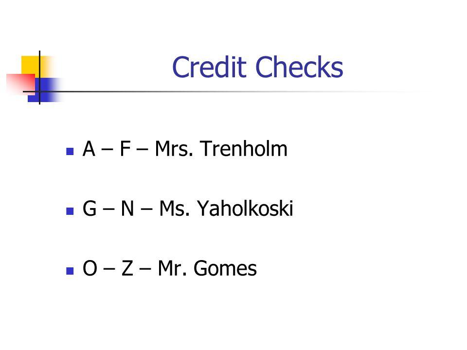 Credit Checks A – F – Mrs. Trenholm G – N – Ms. Yaholkoski O – Z – Mr. Gomes