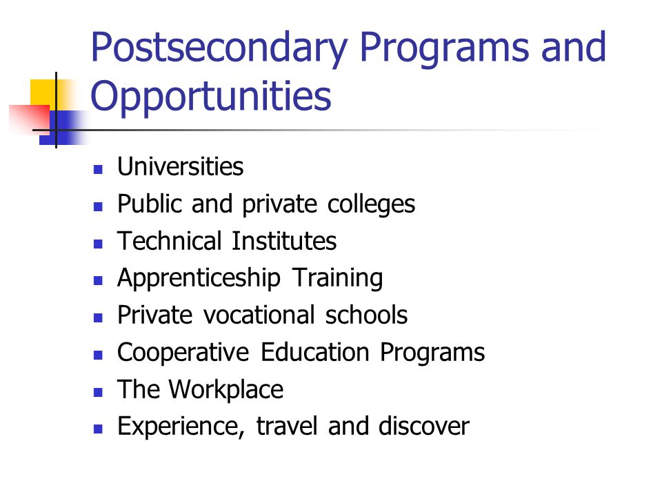 Postsecondary Programs and Opportunities Universities Public and private colleges Technical Institutes Apprenticeship Training Private vocational schools Cooperative Education Programs The Workplace Experience, travel and discover