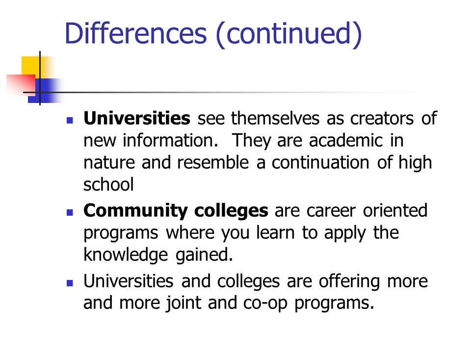 Differences (continued) Universities see themselves as creators of new information. They are academic in nature and resemble a continuation of high sc