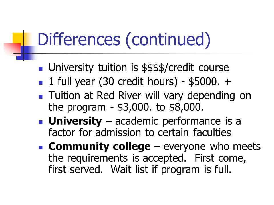 Differences (continued) University tuition is $$$$/credit course 1 full year (30 credit hours) - $5000.