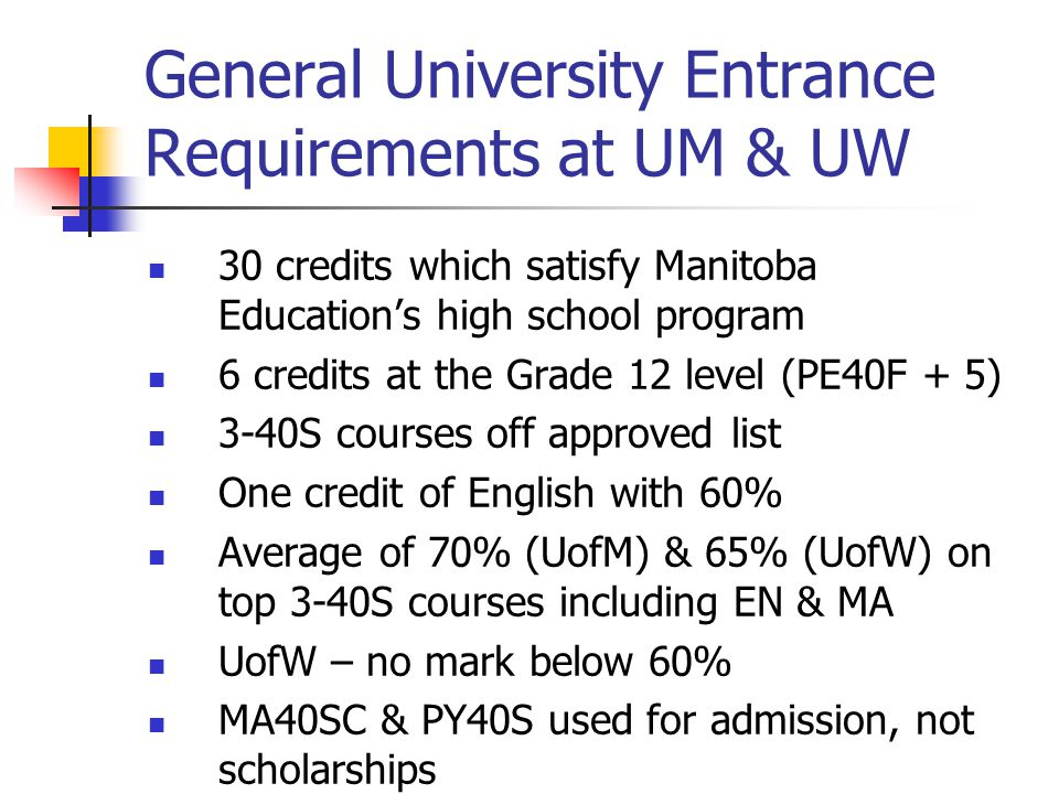General University Entrance Requirements at UM & UW 30 credits which satisfy Manitoba Education's high school program 6 credits at the Grade 12 level (PE40F + 5) 3-40S courses off approved list One credit of English with 60% Average of 70% (UofM) & 65% (UofW) on top 3-40S courses including EN & MA UofW – no mark below 60% MA40SC & PY40S used for admission, not scholarships