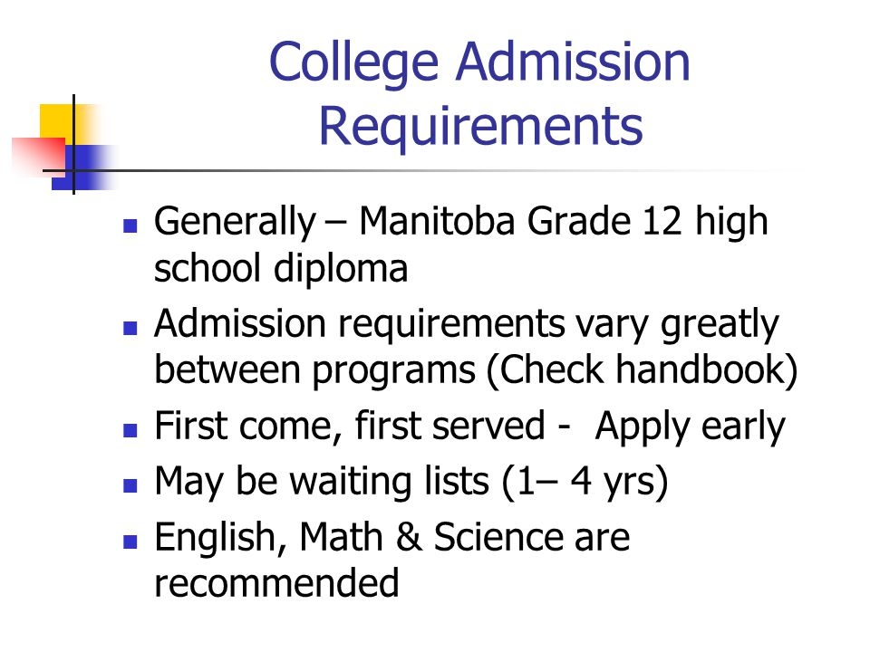 College Admission Requirements Generally – Manitoba Grade 12 high school diploma Admission requirements vary greatly between programs (Check handbook) First come, first served - Apply early May be waiting lists (1– 4 yrs) English, Math & Science are recommended