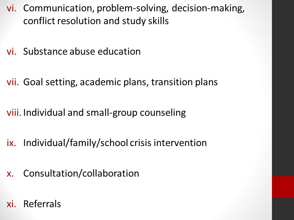 vi.Communication, problem-solving, decision-making, conflict resolution and study skills vi.Substance abuse education vii.Goal setting, academic plans, transition plans viii.Individual and small-group counseling ix.Individual/family/school crisis intervention x.Consultation/collaboration xi.Referrals