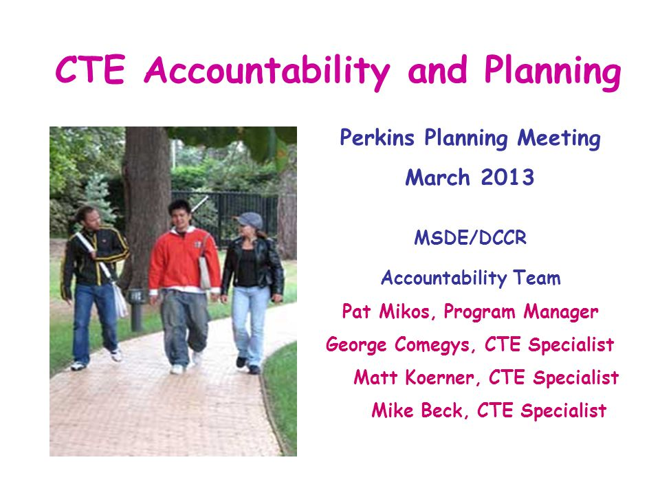 CTE Accountability and Planning Perkins Planning Meeting March 2013 MSDE/DCCR Accountability Team Pat Mikos, Program Manager George Comegys, CTE Specialist Matt Koerner, CTE Specialist Mike Beck, CTE Specialist