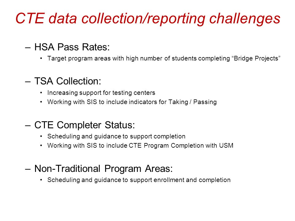 "4% CTE data collection/reporting challenges –HSA Pass Rates: Target program areas with high number of students completing ""Bridge Projects"" –TSA Colle"