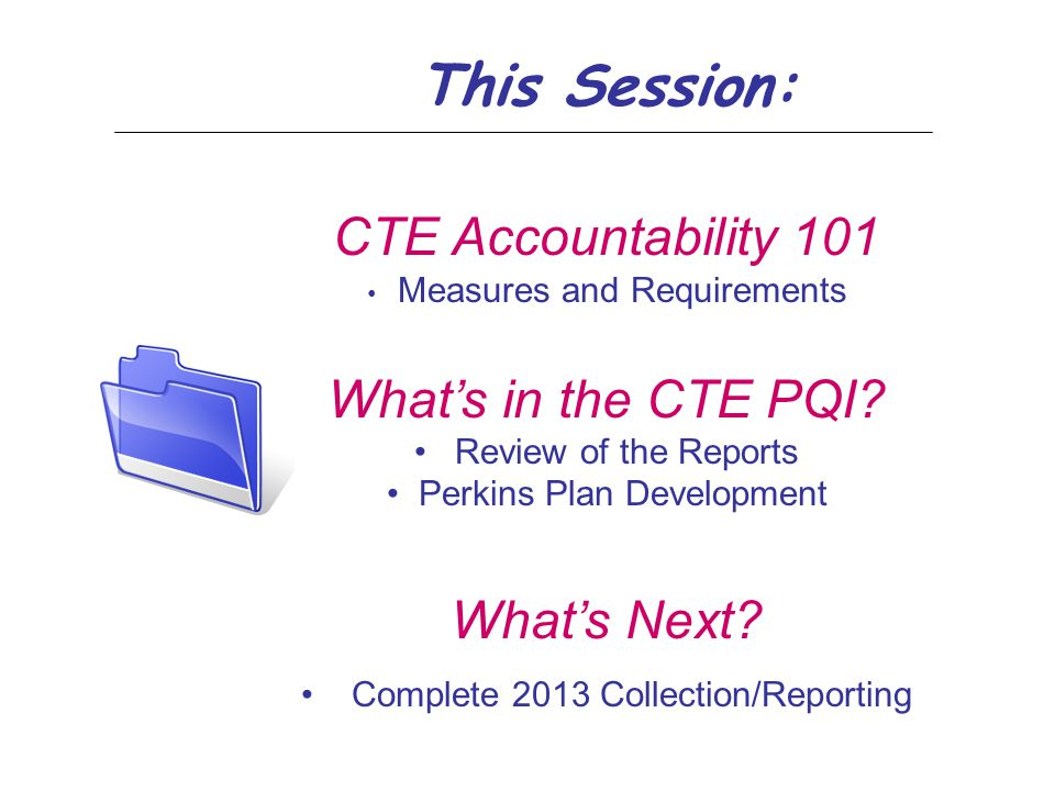 This Session: CTE Accountability 101 Measures and Requirements What's in the CTE PQI? Review of the Reports Perkins Plan Development What's Next? Comp