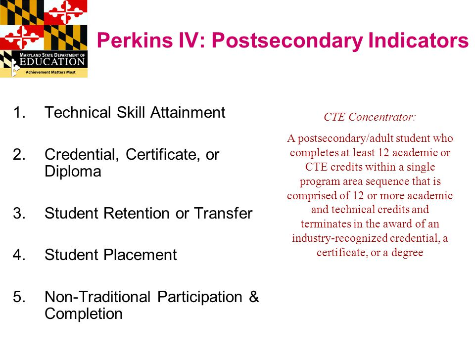 Perkins IV: Postsecondary Indicators 1.Technical Skill Attainment 2.Credential, Certificate, or Diploma 3.Student Retention or Transfer 4.Student Placement 5.Non-Traditional Participation & Completion CTE Concentrator: A postsecondary/adult student who completes at least 12 academic or CTE credits within a single program area sequence that is comprised of 12 or more academic and technical credits and terminates in the award of an industry-recognized credential, a certificate, or a degree