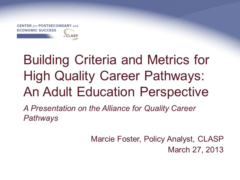 Building Criteria and Metrics for High Quality Career Pathways: An Adult Education Perspective A Presentation on the Alliance for Quality Career Pathways Marcie Foster, Policy Analyst, CLASP March 27, 2013