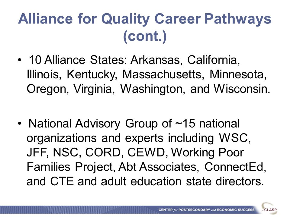 Alliance for Quality Career Pathways (cont.) 10 Alliance States: Arkansas, California, Illinois, Kentucky, Massachusetts, Minnesota, Oregon, Virginia, Washington, and Wisconsin.