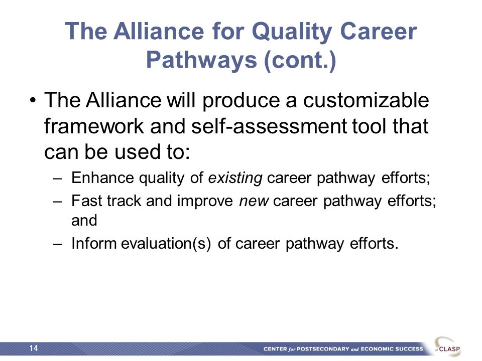 The Alliance for Quality Career Pathways (cont.) The Alliance will produce a customizable framework and self-assessment tool that can be used to: –Enhance quality of existing career pathway efforts; –Fast track and improve new career pathway efforts; and –Inform evaluation(s) of career pathway efforts.