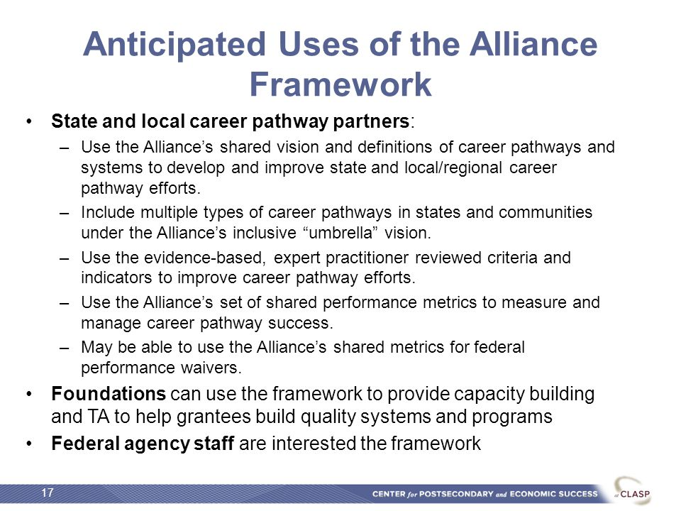 Anticipated Uses of the Alliance Framework State and local career pathway partners: –Use the Alliance's shared vision and definitions of career pathways and systems to develop and improve state and local/regional career pathway efforts.