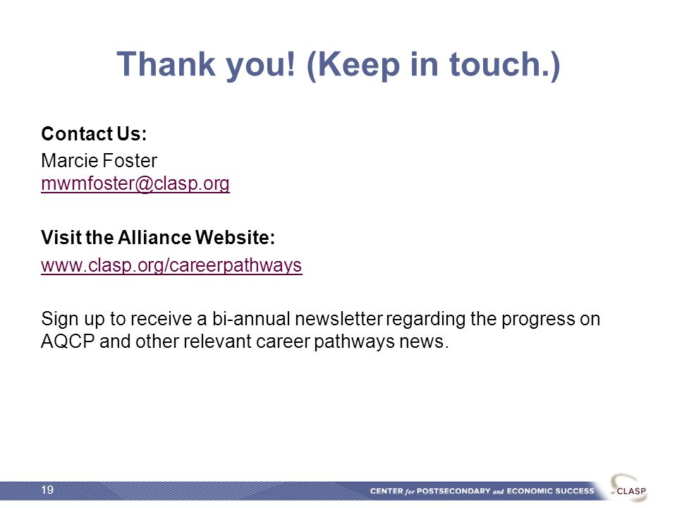 Thank you! (Keep in touch.) Contact Us: Marcie Foster mwmfoster@clasp.org mwmfoster@clasp.org Visit the Alliance Website: www.clasp.org/careerpathways