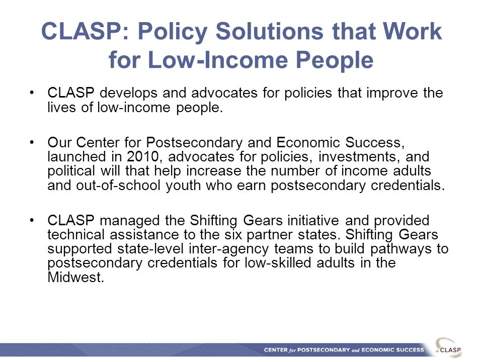 CLASP: Policy Solutions that Work for Low-Income People CLASP develops and advocates for policies that improve the lives of low-income people.
