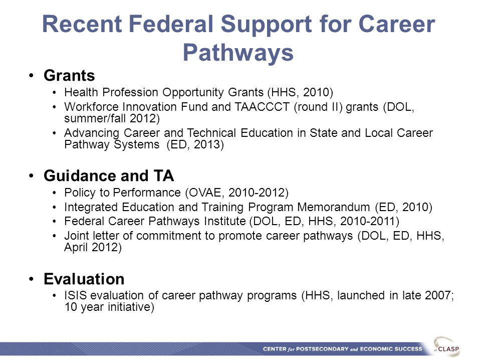 Recent Federal Support for Career Pathways Grants Health Profession Opportunity Grants (HHS, 2010) Workforce Innovation Fund and TAACCCT (round II) grants (DOL, summer/fall 2012) Advancing Career and Technical Education in State and Local Career Pathway Systems (ED, 2013) Guidance and TA Policy to Performance (OVAE, 2010-2012) Integrated Education and Training Program Memorandum (ED, 2010) Federal Career Pathways Institute (DOL, ED, HHS, 2010-2011) Joint letter of commitment to promote career pathways (DOL, ED, HHS, April 2012) Evaluation ISIS evaluation of career pathway programs (HHS, launched in late 2007; 10 year initiative) 7