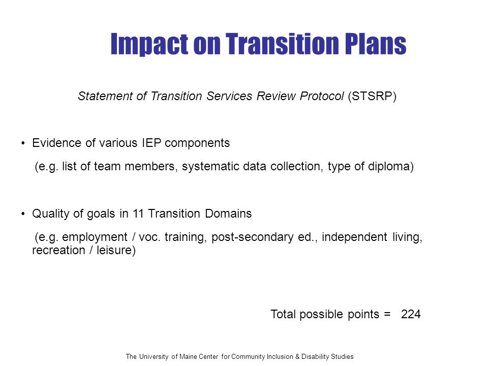 The University of Maine Center for Community Inclusion & Disability Studies Total possible points = 224 Impact on Transition Plans Evidence of various IEP components (e.g.