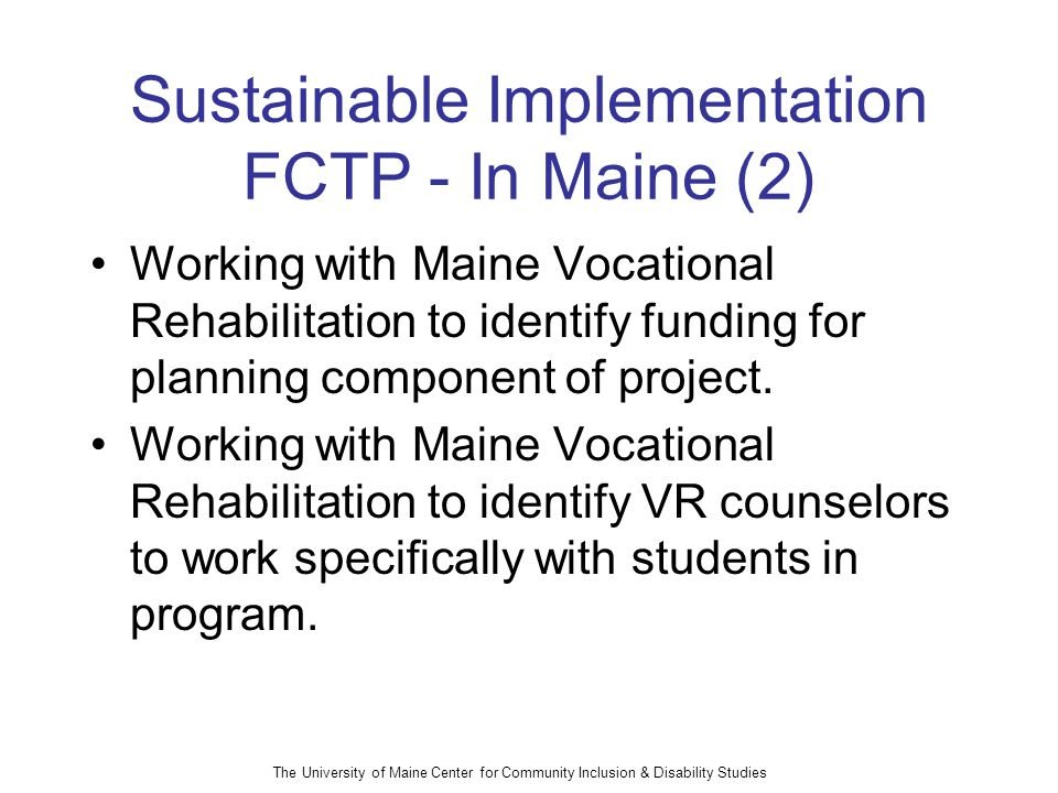 The University of Maine Center for Community Inclusion & Disability Studies Sustainable Implementation FCTP - In Maine (2) Working with Maine Vocational Rehabilitation to identify funding for planning component of project.