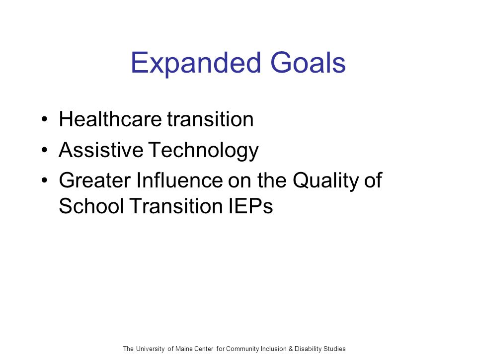 The University of Maine Center for Community Inclusion & Disability Studies Expanded Goals Healthcare transition Assistive Technology Greater Influence on the Quality of School Transition IEPs