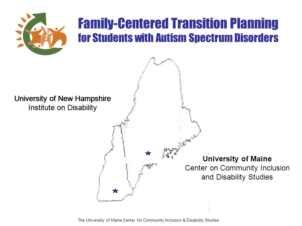 The University of Maine Center for Community Inclusion & Disability Studies Family-Centered Transition Planning for Students with Autism Spectrum Disorders University of Maine Center on Community Inclusion and Disability Studies University of New Hampshire Institute on Disability University of New Hampshire Institute on Disability
