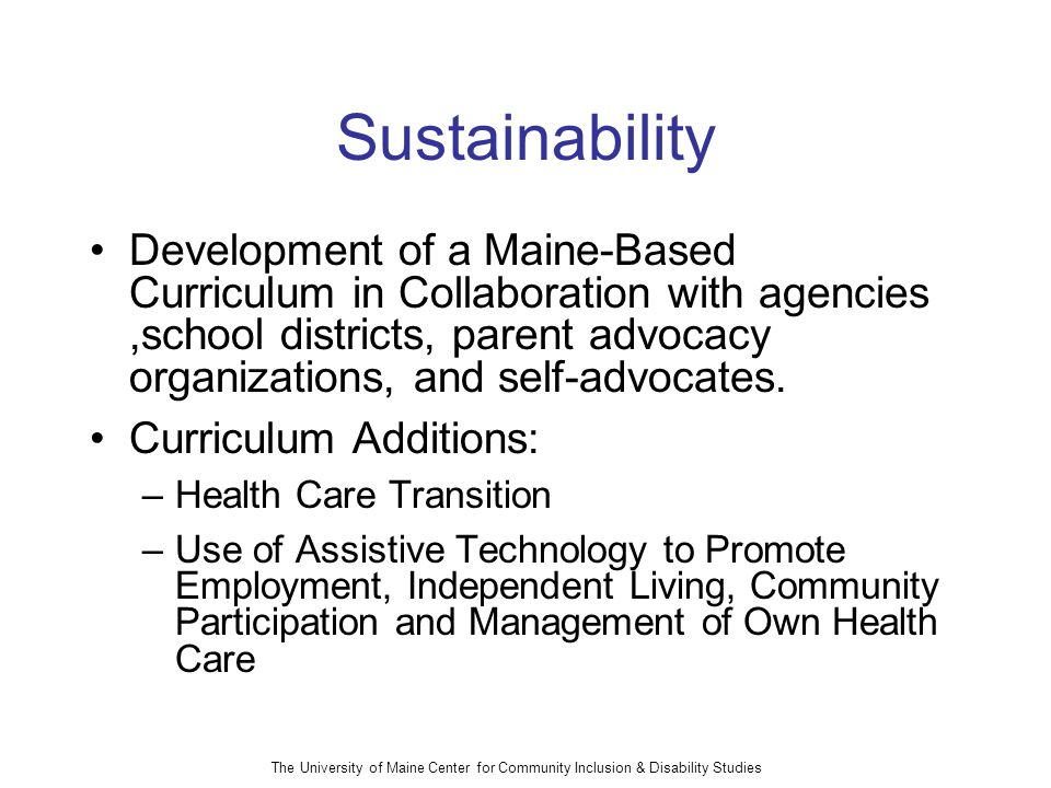 The University of Maine Center for Community Inclusion & Disability Studies Sustainability Development of a Maine-Based Curriculum in Collaboration with agencies,school districts, parent advocacy organizations, and self-advocates.