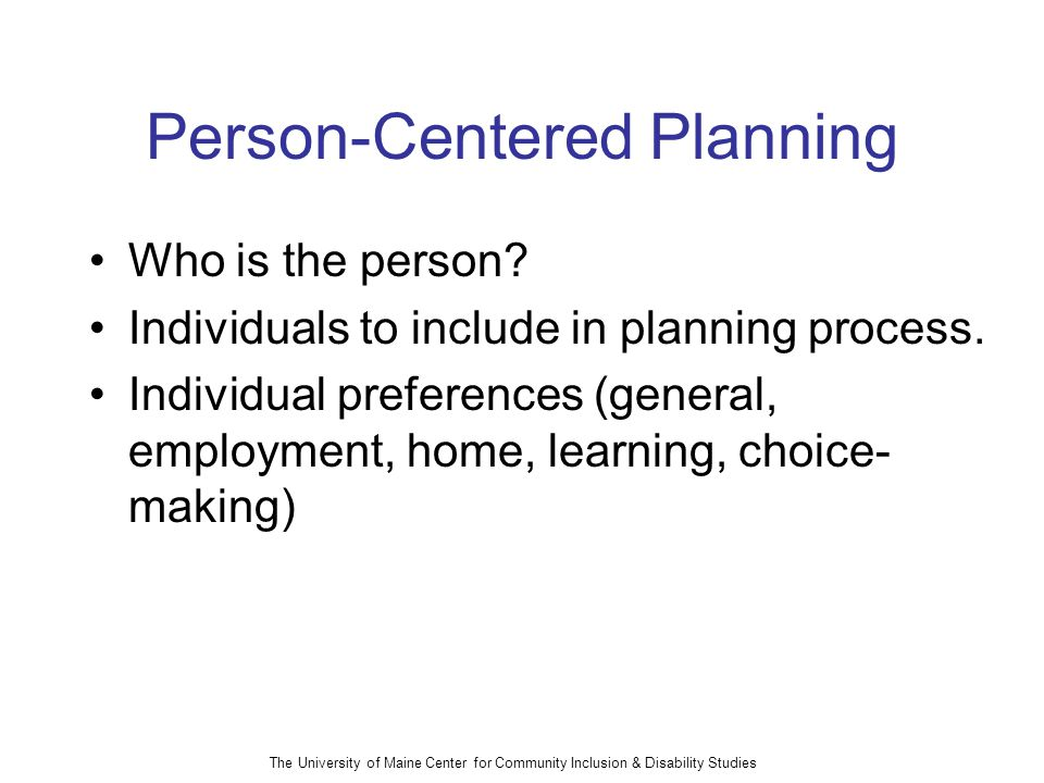 The University of Maine Center for Community Inclusion & Disability Studies Person-Centered Planning Who is the person.