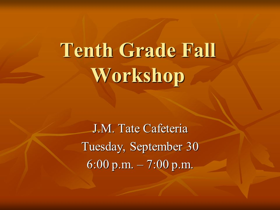 Tenth Grade Fall Workshop J.M. Tate Cafeteria Tuesday, September 30 6:00 p.m. – 7:00 p.m.