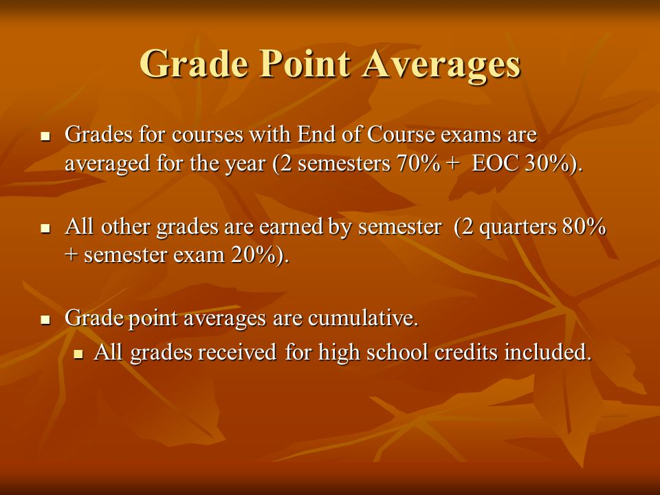 Grade Point Averages Grades for courses with End of Course exams are averaged for the year (2 semesters 70% + EOC 30%). Grades for courses with End of