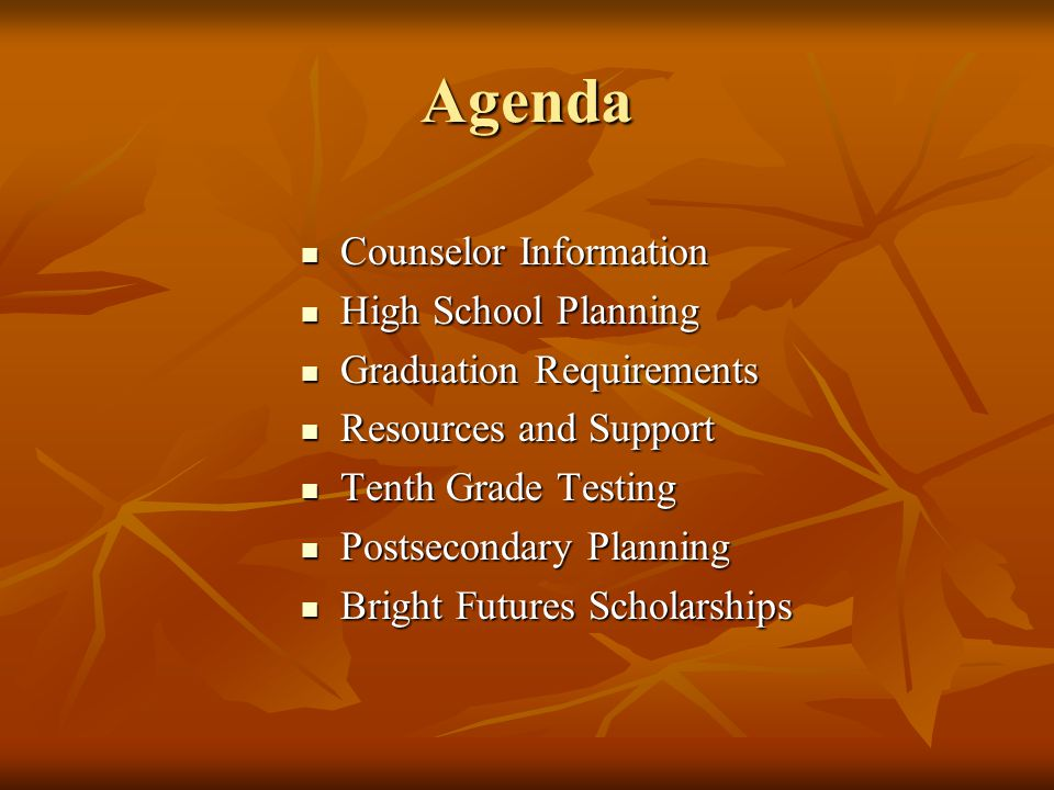 Agenda Counselor Information Counselor Information High School Planning High School Planning Graduation Requirements Graduation Requirements Resources and Support Resources and Support Tenth Grade Testing Tenth Grade Testing Postsecondary Planning Postsecondary Planning Bright Futures Scholarships Bright Futures Scholarships