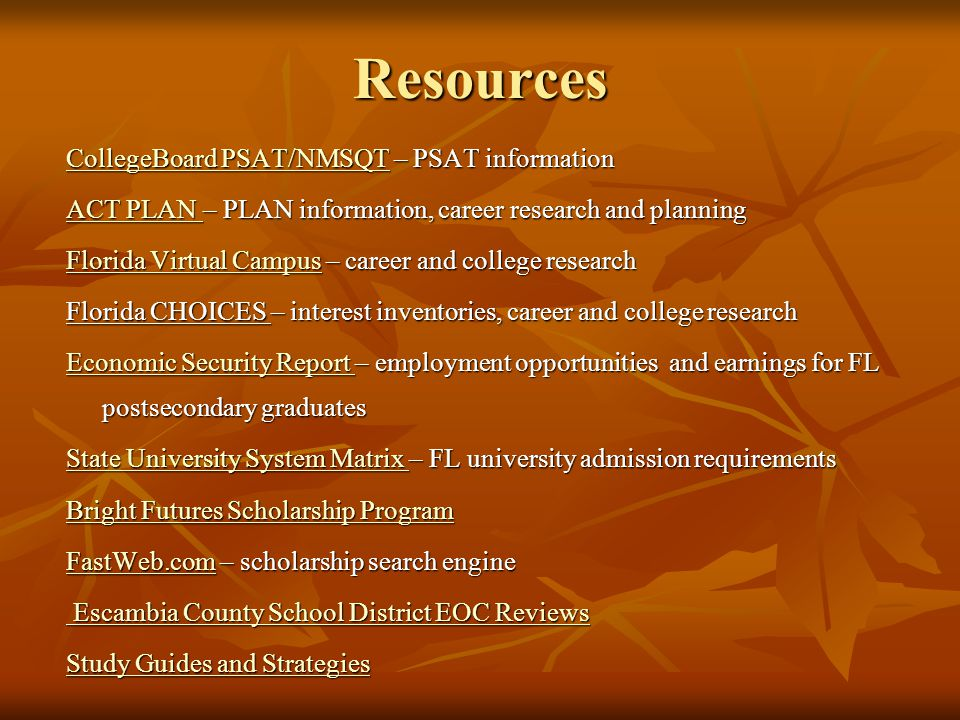 Resources CollegeBoard PSAT/NMSQTCollegeBoard PSAT/NMSQT – PSAT information CollegeBoard PSAT/NMSQT ACT PLAN ACT PLAN – PLAN information, career research and planning ACT PLAN Florida Virtual CampusFlorida Virtual Campus – career and college research Florida Virtual Campus Florida CHOICES – interest inventories, career and college research Economic Security ReportEconomic Security Report – employment opportunities and earnings for FL postsecondary graduates Economic Security Report State University System Matrix State University System Matrix – FL university admission requirements State University System Matrix Bright Futures Scholarship Program Bright Futures Scholarship Program FastWeb.comFastWeb.com – scholarship search engine FastWeb.com Escambia County School District EOC Reviews Escambia County School District EOC ReviewsEscambia County School District EOC ReviewsEscambia County School District EOC Reviews Study Guides and Strategies Study Guides and Strategies