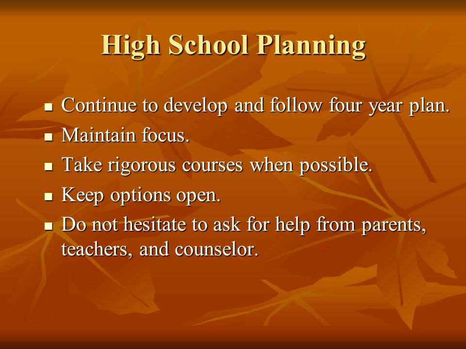High School Planning Continue to develop and follow four year plan. Continue to develop and follow four year plan. Maintain focus. Maintain focus. Tak