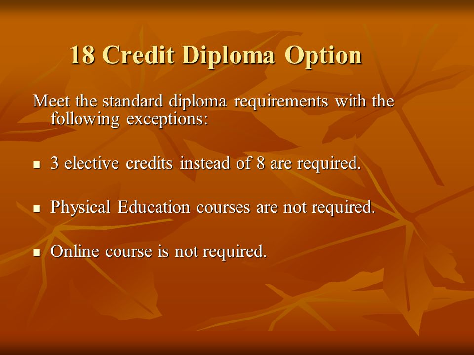 Meet the standard diploma requirements with the following exceptions: 3 elective credits instead of 8 are required. 3 elective credits instead of 8 ar