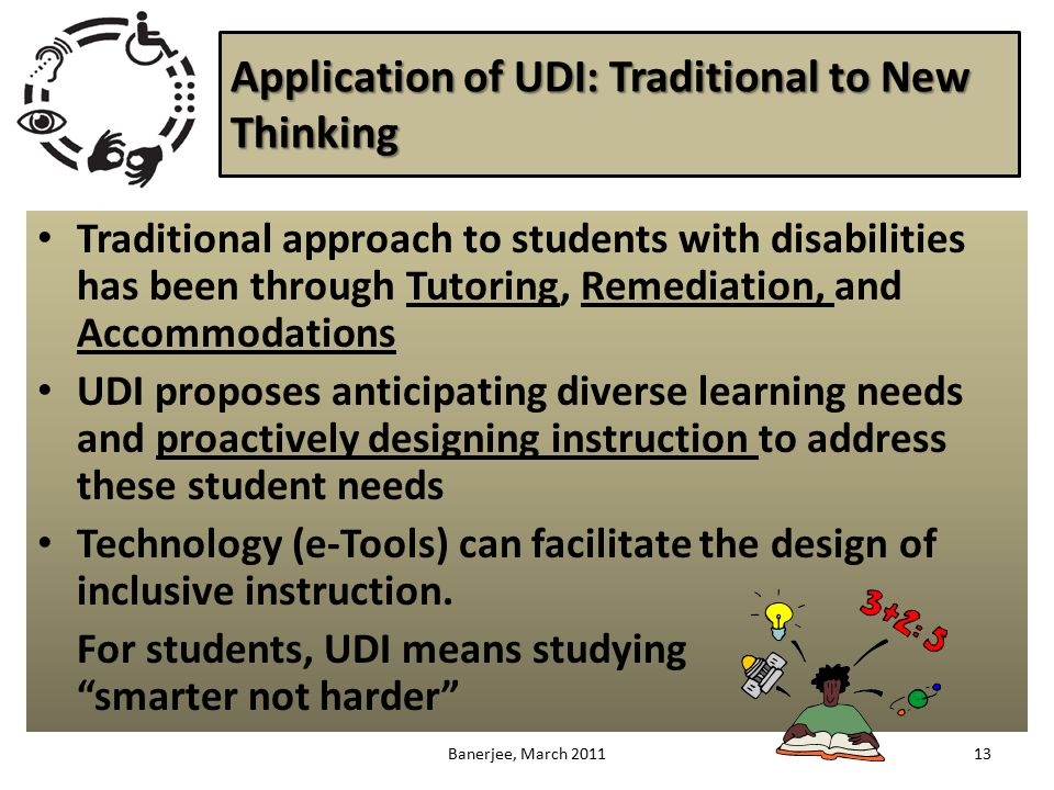 Application of UDI: Traditional to New Thinking Traditional approach to students with disabilities has been through Tutoring, Remediation, and Accommodations UDI proposes anticipating diverse learning needs and proactively designing instruction to address these student needs Technology (e-Tools) can facilitate the design of inclusive instruction.