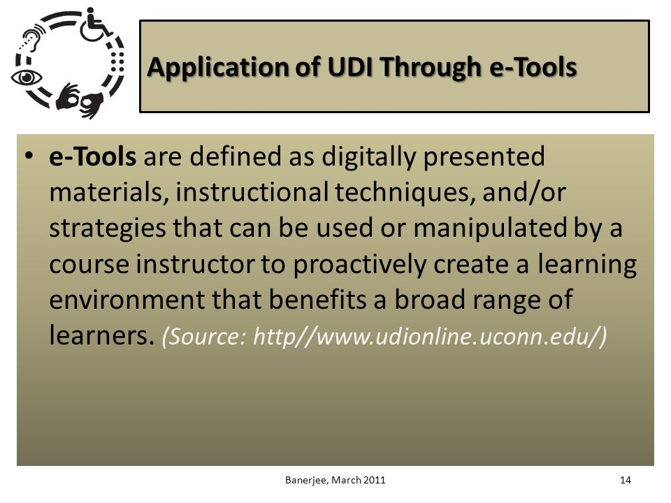 Application of UDI Through e-Tools e-Tools are defined as digitally presented materials, instructional techniques, and/or strategies that can be used or manipulated by a course instructor to proactively create a learning environment that benefits a broad range of learners.