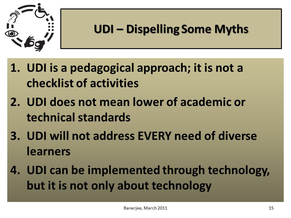 UDI – Dispelling Some Myths 1.UDI is a pedagogical approach; it is not a checklist of activities 2.UDI does not mean lower of academic or technical standards 3.UDI will not address EVERY need of diverse learners 4.UDI can be implemented through technology, but it is not only about technology 15Banerjee, March 2011