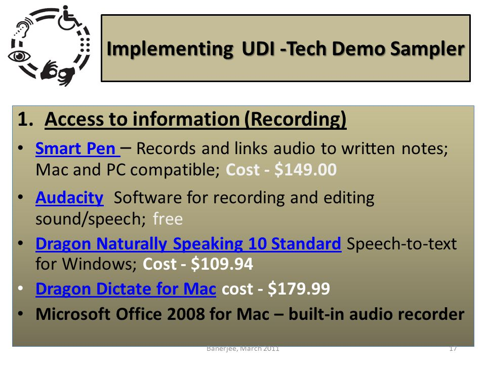 Implementing UDI -Tech Demo Sampler 1.Access to information (Recording) Smart Pen – Records and links audio to written notes; Mac and PC compatible; Cost - $149.00 Smart Pen Audacity Software for recording and editing sound/speech; free Audacity Dragon Naturally Speaking 10 Standard Speech-to-text for Windows; Cost - $109.94 Dragon Naturally Speaking 10 Standard Dragon Dictate for Mac cost - $179.99 Dragon Dictate for Mac Microsoft Office 2008 for Mac – built-in audio recorder 17Banerjee, March 2011