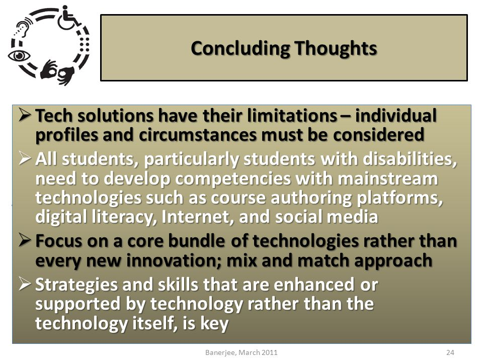 Concluding Thoughts  Tech solutions have their limitations – individual profiles and circumstances must be considered  All students, particularly students with disabilities, need to develop competencies with mainstream technologies such as course authoring platforms, digital literacy, Internet, and social media  Focus on a core bundle of technologies rather than every new innovation; mix and match approach  Strategies and skills that are enhanced or supported by technology rather than the technology itself, is key 24Banerjee, March 2011