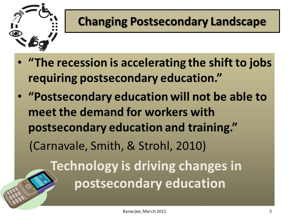 Changing Postsecondary Landscape The recession is accelerating the shift to jobs requiring postsecondary education. Postsecondary education will not be able to meet the demand for workers with postsecondary education and training. (Carnavale, Smith, & Strohl, 2010) Technology is driving changes in postsecondary education 5Banerjee, March 2011