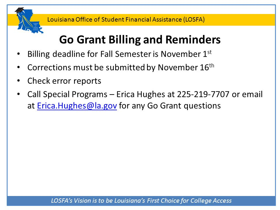 LOSFA's Vision is to be Louisiana's First Choice for College Access Louisiana Office of Student Financial Assistance (LOSFA) Go Grant Billing and Reminders Billing deadline for Fall Semester is November 1 st Corrections must be submitted by November 16 th Check error reports Call Special Programs – Erica Hughes at 225-219-7707 or email at Erica.Hughes@la.gov for any Go Grant questionsErica.Hughes@la.gov