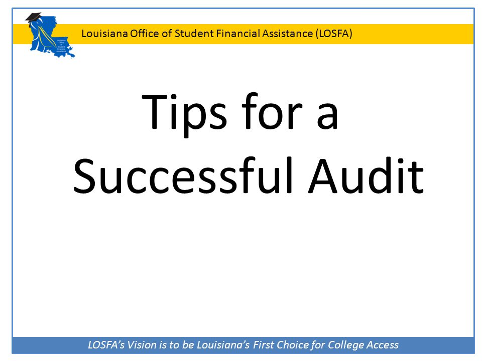 LOSFA's Vision is to be Louisiana's First Choice for College Access Louisiana Office of Student Financial Assistance (LOSFA) Tips for a Successful Aud